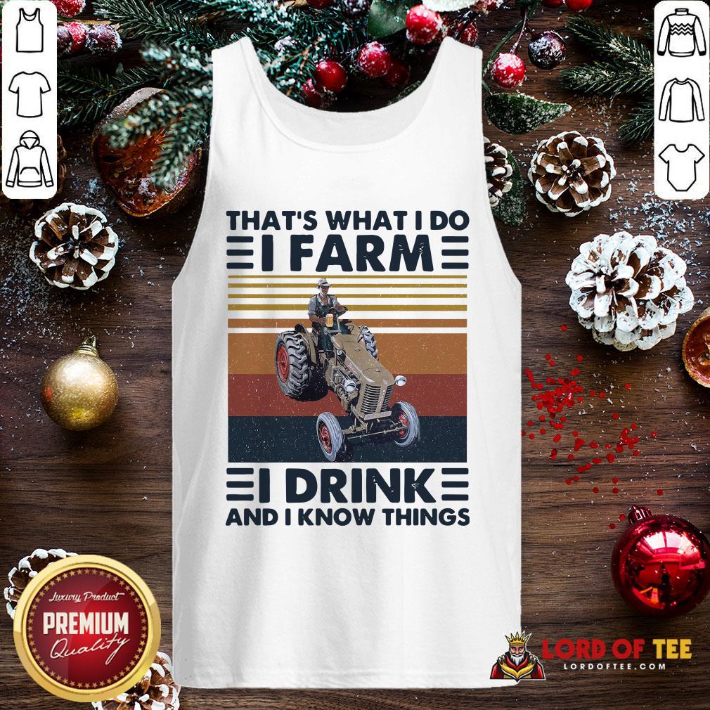 Top That's What I Do I Farm I Drink And I Know Things Tank Top