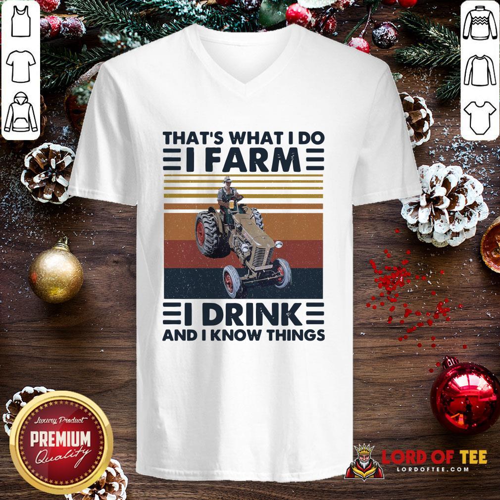 Top That's What I Do I Farm I Drink And I Know Things V-neck