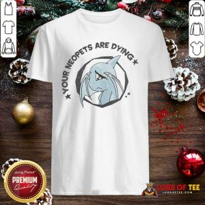 Your Neopets Are Dying Shirt