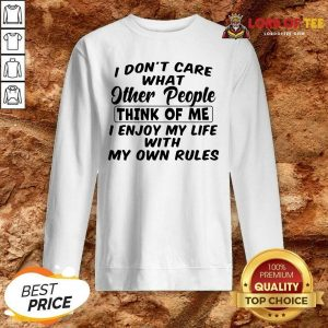 I Dont Care What Other People Think Of Me I Enjoy My Life With My Own Rules Sweatshirt - Desisn By Lordoftee.com