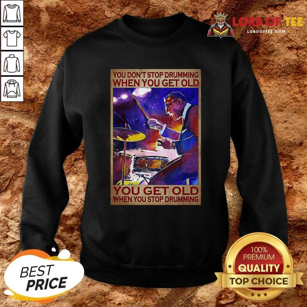 You Dont Stop Drumming When You Get Old You Get Old When You Stop Drumming Sweatshirt - Desisn By Lordoftee.com