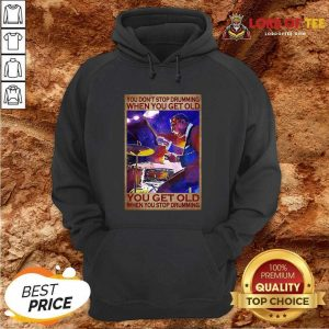 You Dont Stop Drumming When You Get Old You Get Old When You Stop Drumming Hoodie - Desisn By Lordoftee.com