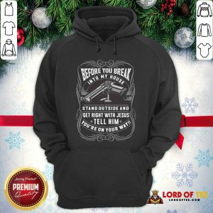 Before You Break Into My House Stand Outside And Get Right With Jesus Tell Him You're On Your Way Hoodie - Desisn By Lordoftee.com