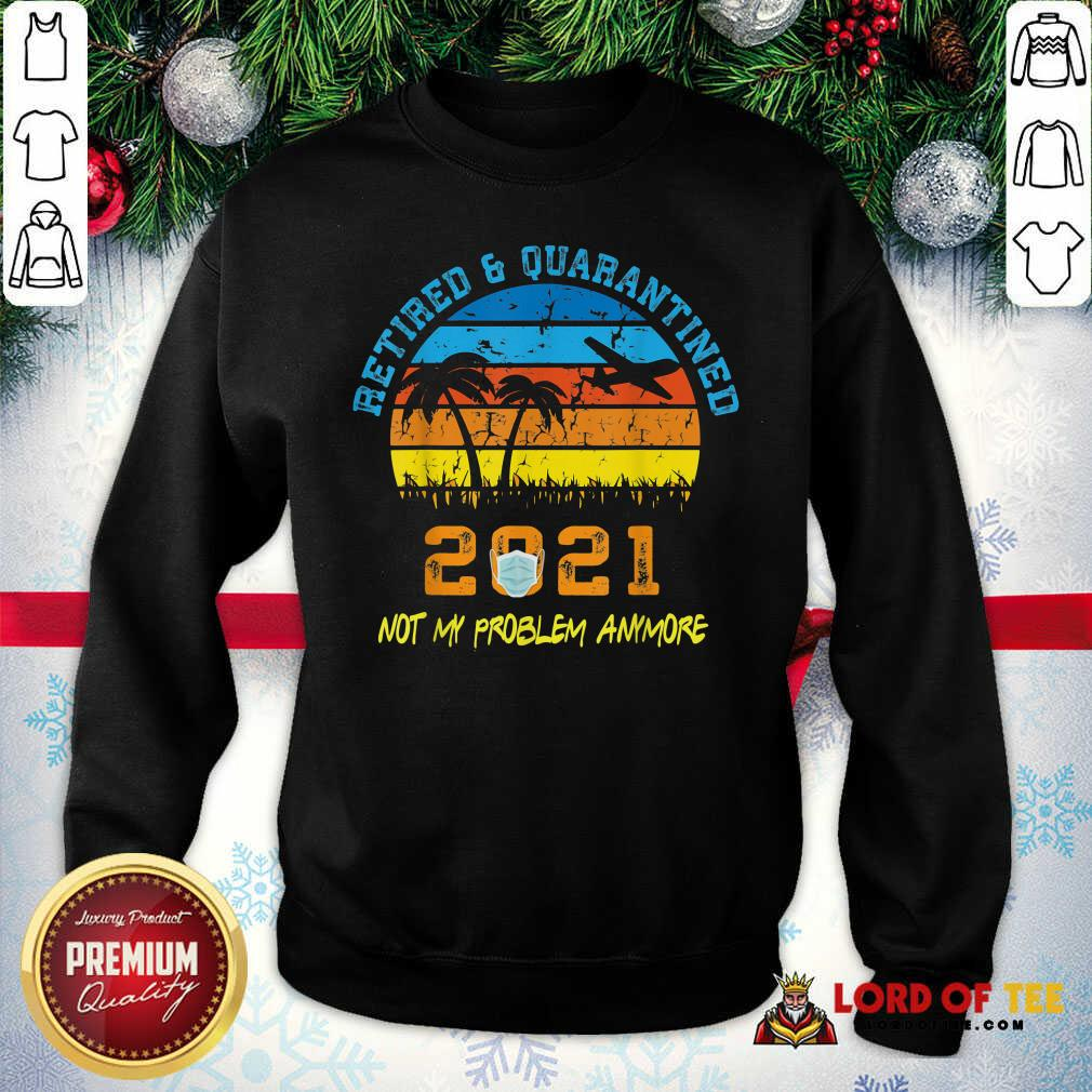 Retired 2021 Not My Problem Anymore Vintage  Sweatshirt-Design By Lordoftee.com