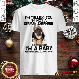 I'm Telling You I'm Not A German Shepherd My Mom Said I'm A Baby Shirt - Desisn By Lordoftee.com