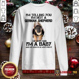 I'm Telling You I'm Not A German Shepherd My Mom Said I'm A Baby Sweatshirt - Desisn By Lordoftee.com