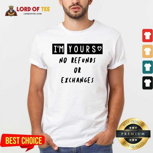 Im Yours No Refunds Or Exchanges Shirt - Desisn By Lordoftee.com