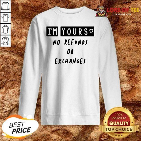 Im Yours No Refunds Or Exchanges Sweatshirt - Desisn By Lordoftee.com