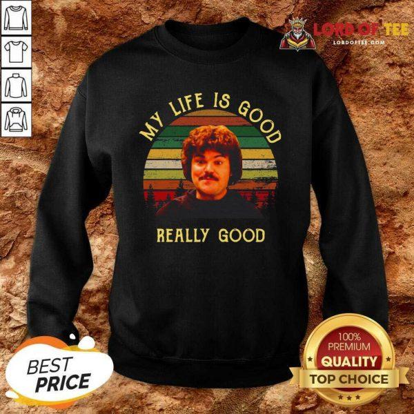 My Life Is Good Really Good Nacho Libre Funny Sweatshirt - Desisn By Lordoftee.com