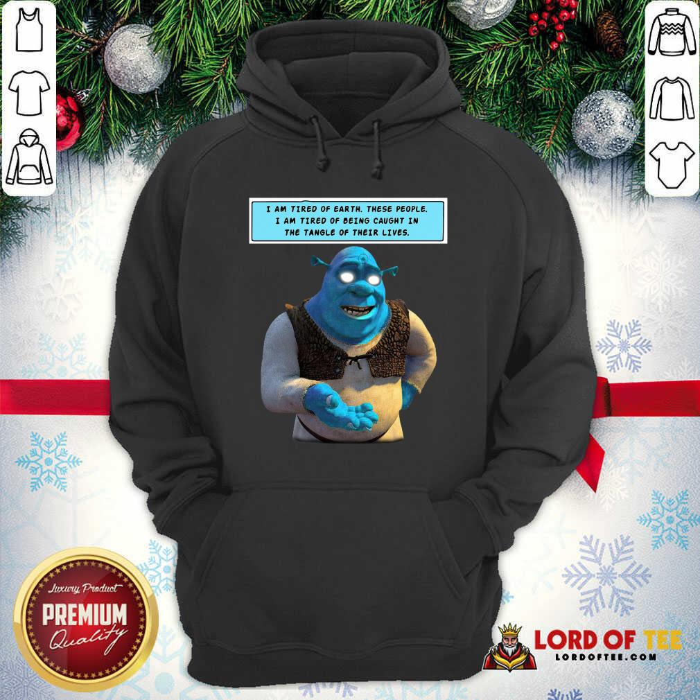 Shrek I Am Tired Of Earth These People I Am Tired Of Being Caught Hoodie - Desisn By Lordoftee.com