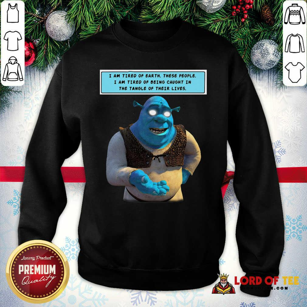 Shrek I Am Tired Of Earth These People I Am Tired Of Being Caught Sweatshirt - Desisn By Lordoftee.com