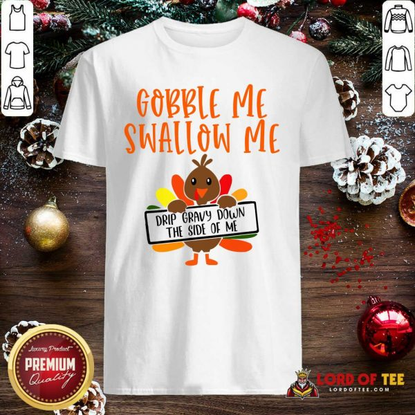 Gobbles Me Swallows Me Drip Gravy Down The Side Of Me Cute Turkey Thanksgiving Shirt - Design By Lordoftee.com