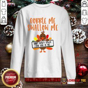 Gobbles Me Swallows Me Drip Gravy Down The Side Of Me Cute Turkey Thanksgiving SweatShirt - Design By Lordoftee.com