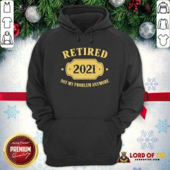 Retired 2021 Not My Problem Anymore Hoodie-Design By Lordoftee.com