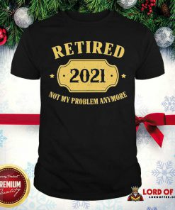 Retired 2021 Not My Problem Anymore Shirt-Design By Lordoftee.com
