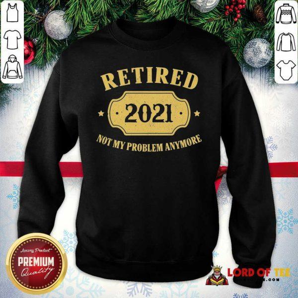 Retired 2021 Not My Problem Anymore Sweatshirt-Design By Lordoftee.com