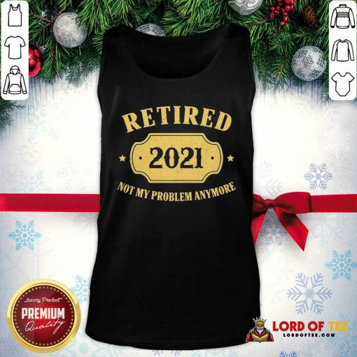 Retired 2021 Not My Problem Anymore Tank Top-Design By Lordoftee.com