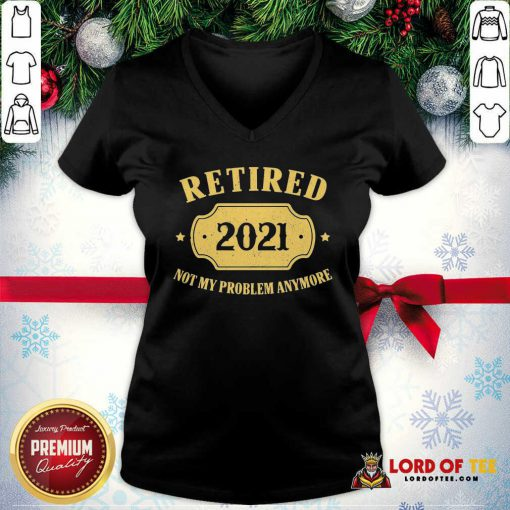 Retired 2021 Not My Problem Anymore V-neck-Design By Lordoftee.com