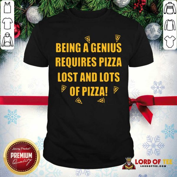 Being A Genius Requires Pizza Lost And Lots Of Pizza 2021 Shirt - Desisn By Lordoftee.com