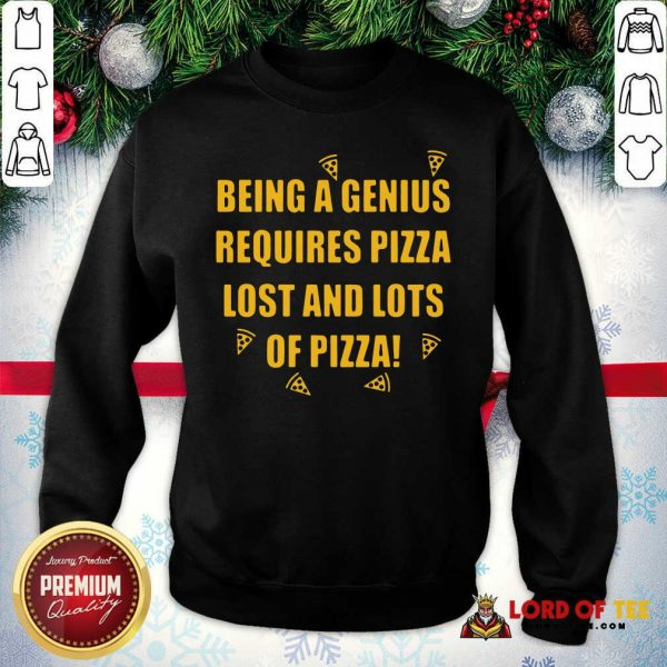 Being A Genius Requires Pizza Lost And Lots Of Pizza 2021 Sweatshirt - Desisn By Lordoftee.com