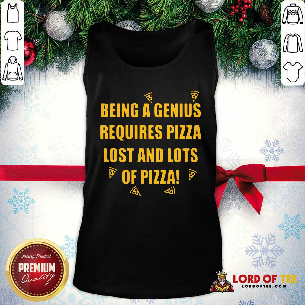 Being A Genius Requires Pizza Lost And Lots Of Pizza 2021 Tank Top - Desisn By Lordoftee.com