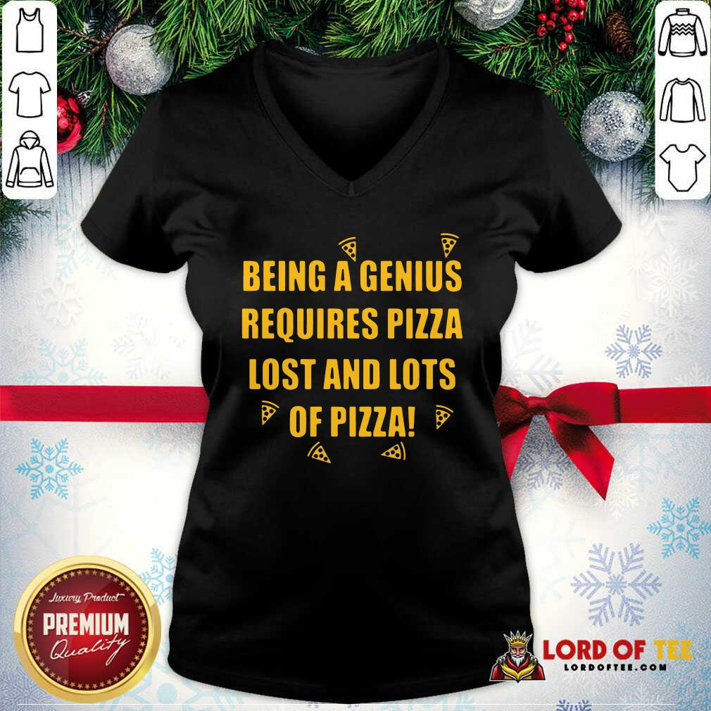 Being A Genius Requires Pizza Lost And Lots Of Pizza 2021 V-neck - Desisn By Lordoftee.com