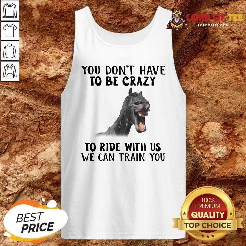 Horse You Dont Have To Be Crazy To Ride With Us We Can Train You Tank Top - Desisn By Lordoftee.com