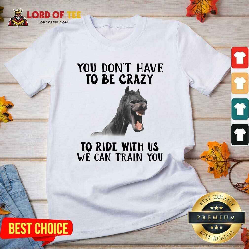 Horse You Dont Have To Be Crazy To Ride With Us We Can Train You V-neck - Desisn By Lordoftee.com