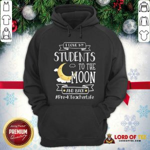 I Love My Students To The Moon And Back Pre-K Teacher Life Hoodie - Desisn By Lordoftee.com