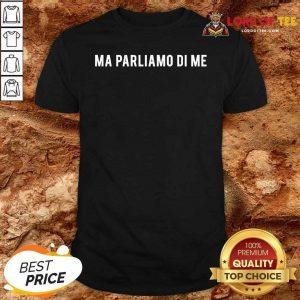 Ma Parliamo Di Me Shirt - Desisn By Lordoftee.com
