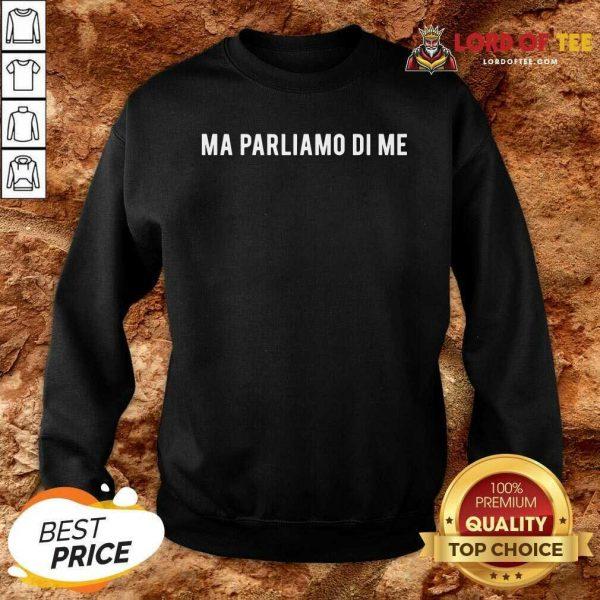 Ma Parliamo Di Me Sweatshirt - Desisn By Lordoftee.com