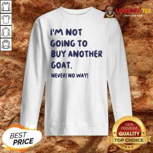 Im Not Going To Buy Another Goat Never No Way Sweatshirt - Desisn By Lordoftee.com