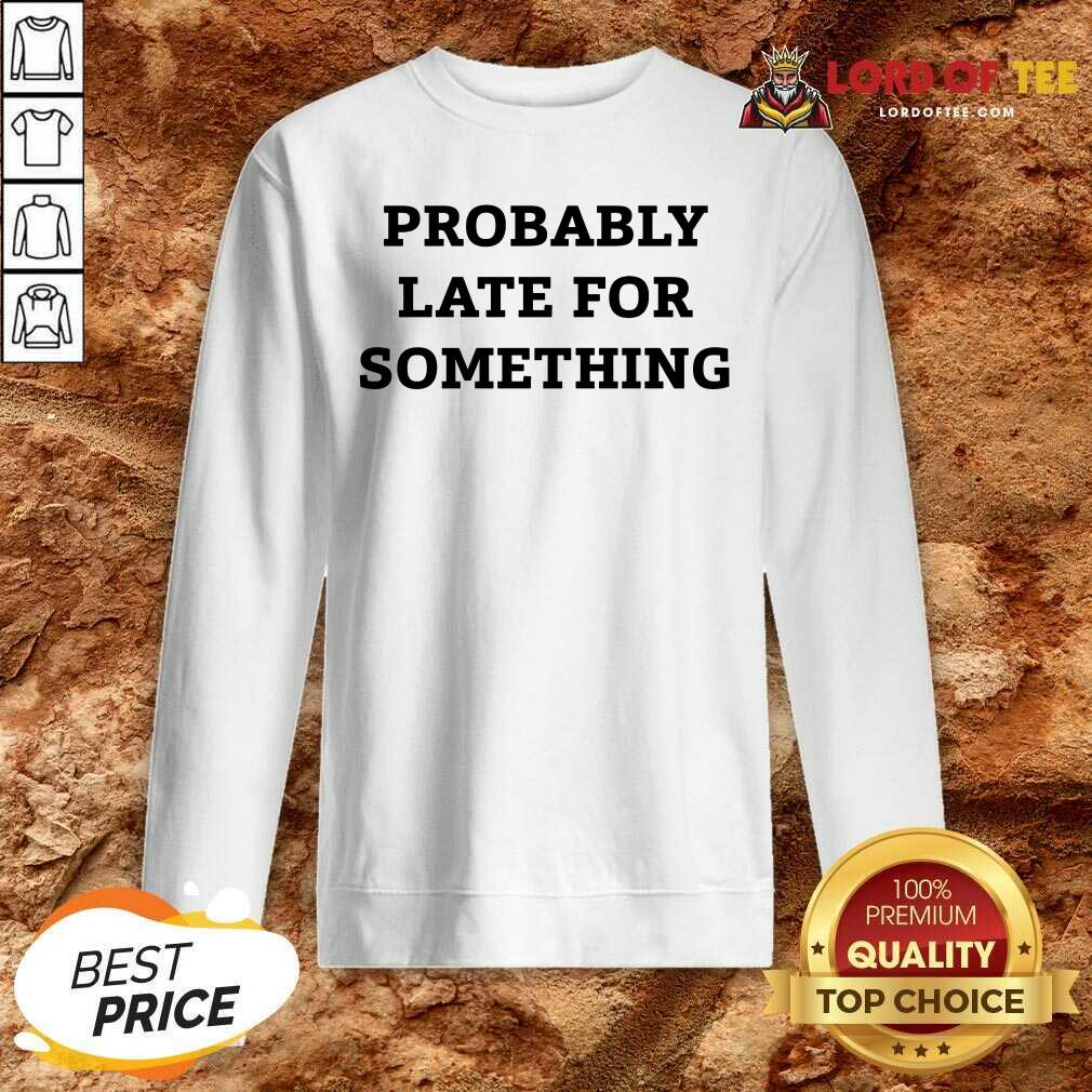 Probably Late For Something Sarcastic Sweatshirt - Desisn By Lordoftee.com