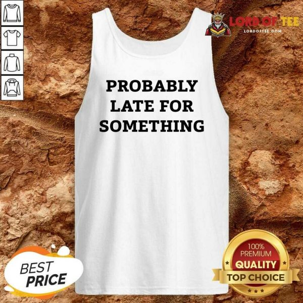 Probably Late For Something Sarcastic Tank Top - Desisn By Lordoftee.com