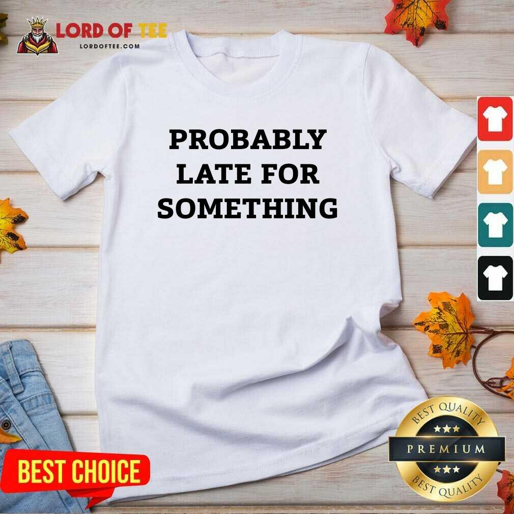 Probably Late For Something Sarcastic V-neck - Desisn By Lordoftee.com