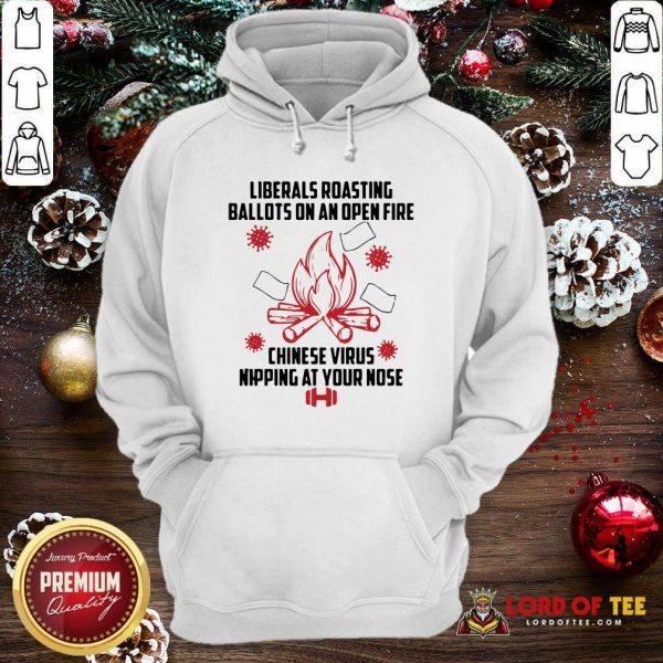 Liberals Roasting Ballots On An Open Fire Chinese Virus Nipping At Your Nose Hoodie-Design By Lordoftee.com