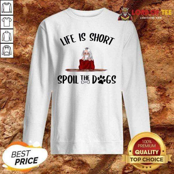Life Is Short Spoil The Dogs Sweatshirt - Desisn By Lordoftee.com
