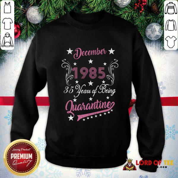 December 1985 35 Years Of Being Quarantine 35th Birthday SweatShirt - Design By Lordoftee.com