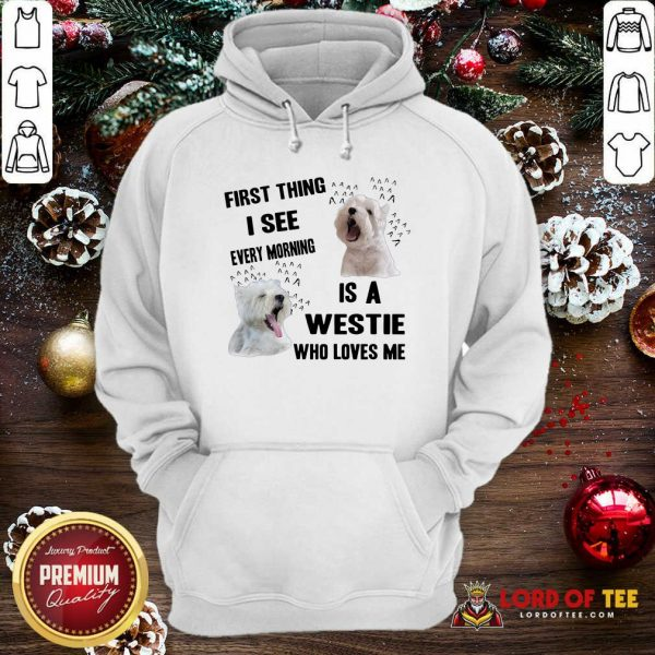 First Thing I See Every Morning Is A Westie Who Loves Me Hoodie-Design By Lordoftee.com