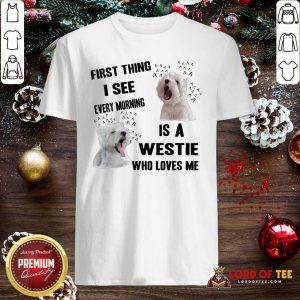First Thing I See Every Morning Is A Westie Who Loves Me Shirt-Design By Lordoftee.com