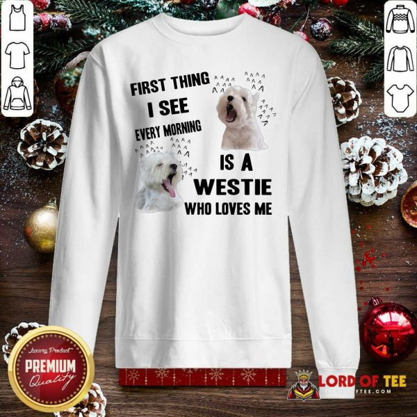 First Thing I See Every Morning Is A Westie Who Loves Me Sweatshirt-Design By Lordoftee.com