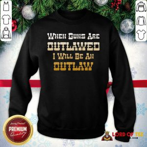 When Guns Are Outlawed I Will Be An Outlaw Sweatshirt-Design By Lordoftee.com