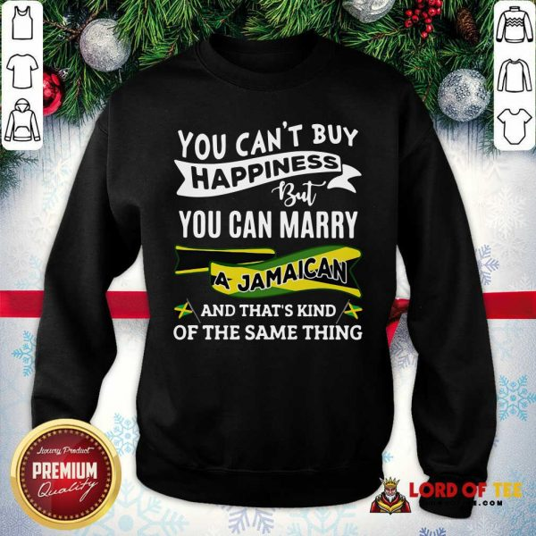 You Can't Buy Happiness But You Can Marry A Jamaican And That's Kinda The Same Thing Sweatshirt-Design By Lordoftee.com