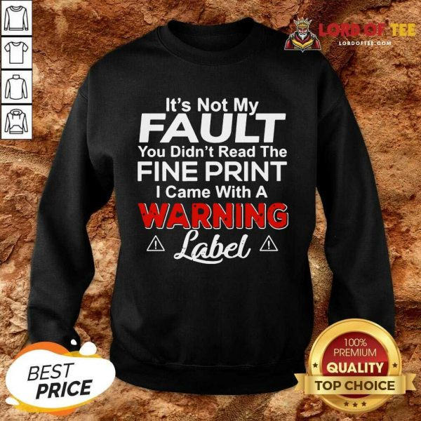 Its Not My Fault You Didn't Read The Fine Print I Came With A Warning Label Sweatshirt