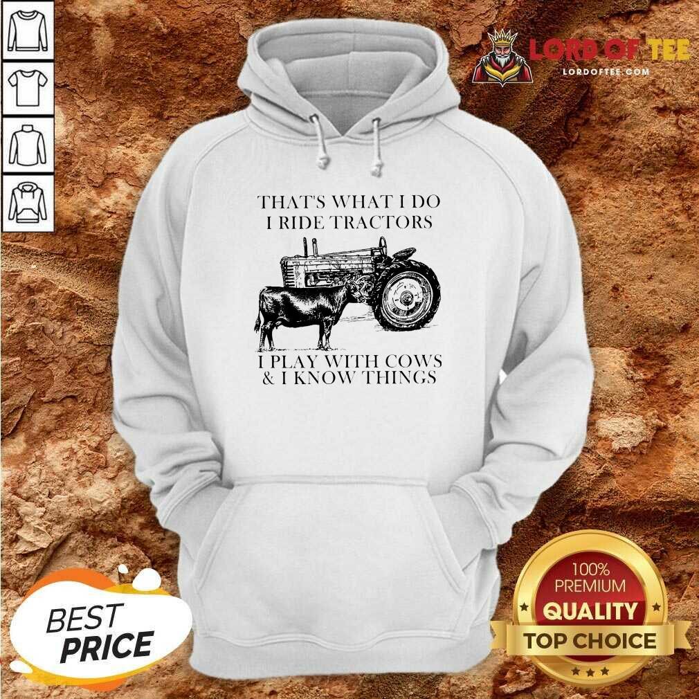 Thats What I Do I Ride Tractors I Play With Cows And I Know Things Hoodie - Desisn By Lordoftee.com