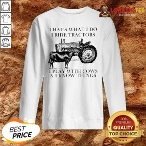 Thats What I Do I Ride Tractors I Play With Cows And I Know Things Sweatshirt - Desisn By Lordoftee.com