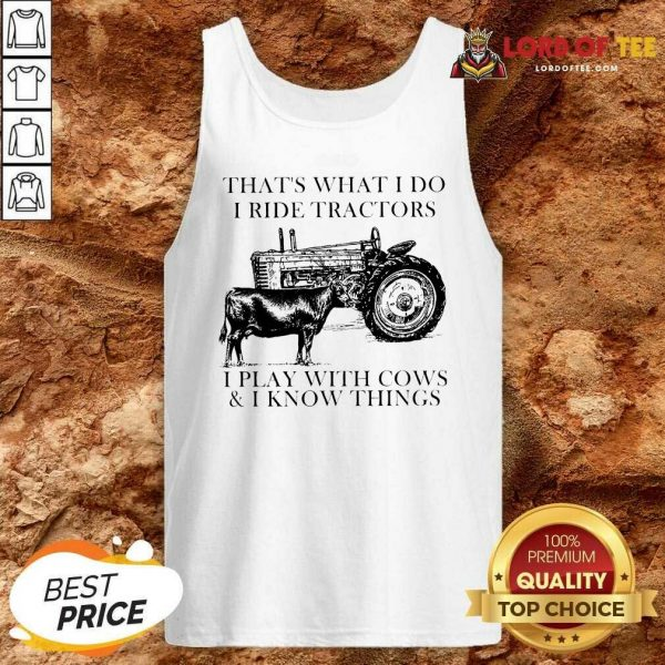 Thats What I Do I Ride Tractors I Play With Cows And I Know Things Tank Top - Desisn By Lordoftee.com
