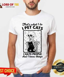 Funny Skeleton Hug Cat Thats What I Do I Pet Cats I Hate People And I Know Things Shirt