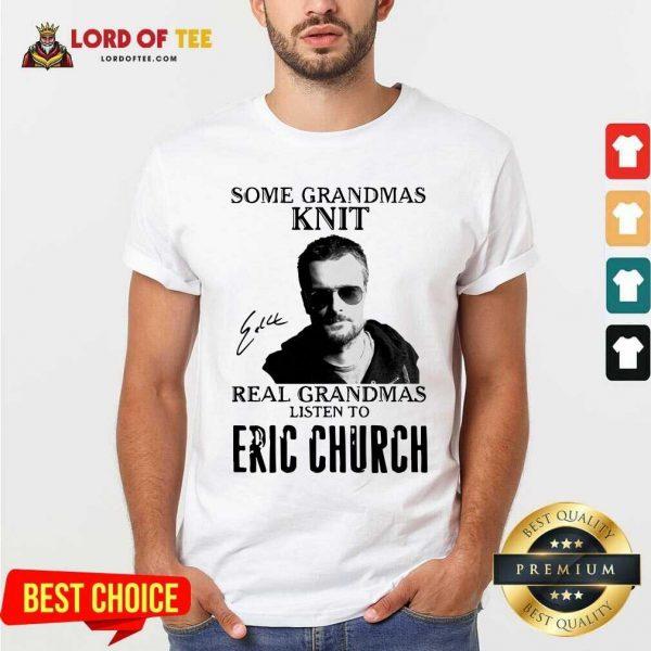 Some Grandmas Knit Real Grandmas Listen To Eric Church Signature Shirt - Desisn By Lordoftee.com