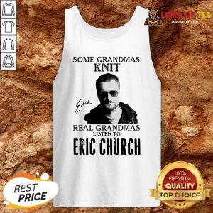 Some Grandmas Knit Real Grandmas Listen To Eric Church Signature Tank Top - Desisn By Lordoftee.com